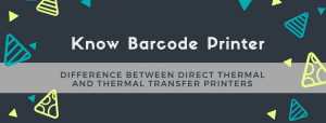 Know Barcode Printer – Difference between Direct thermal and Thermal transfer printers